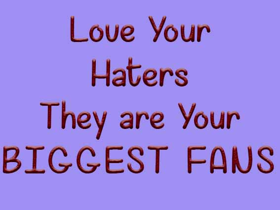 Love Your Haters They Are Your Biggest Fans