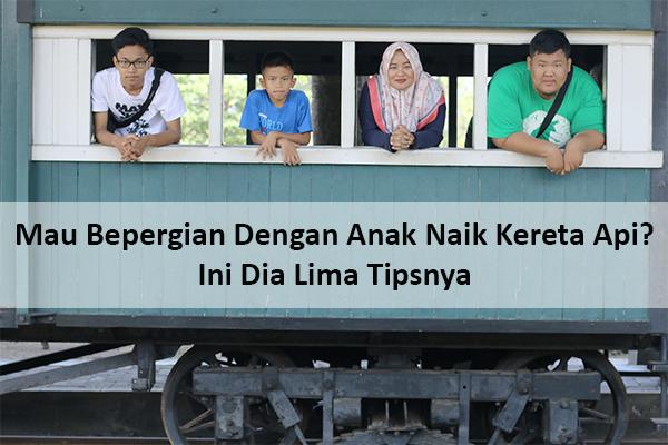 Mau Bepergian Dengan Anak Naik Kereta Api? Ini Dia Lima Tipsnya