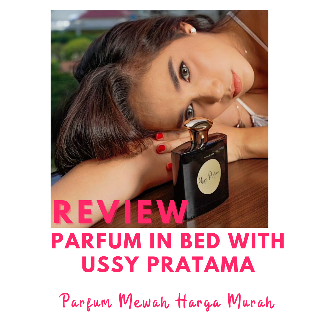 Review: Parfum In Bed With Ussy Pratama, Parfum Mewah Harga Murah