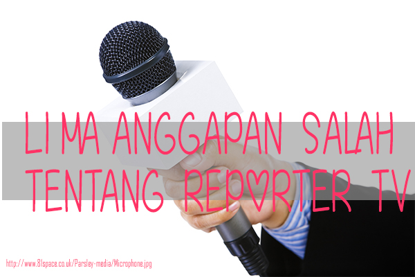Lima Anggapan Salah Tentang Reporter TV