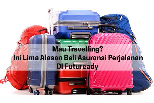 Mau Travelling? Ini Lima Alasan Beli Asuransi Perjalanan Di Futuready