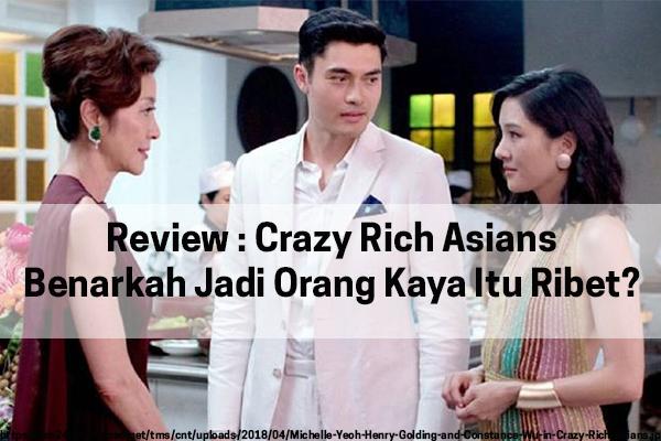 Review : Film Crazy Rich Asians, Benarkah Jadi Orang Kaya Ribet?