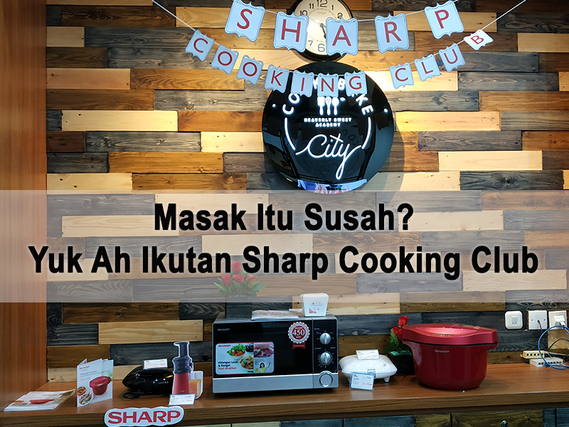 Masak Itu Susah? Yuk Ah Ikutan Sharp Cooking Club